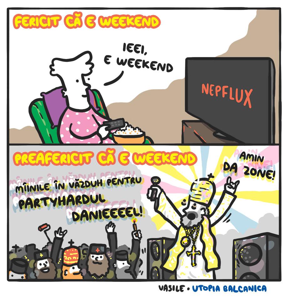 Fericit că e weekend? Un gagiu se uită la NEPFLUX şi zice 'ieei, e weekend'. Preafericit că e weekend? Patriarhul Daniel e în club cu popii. 'Mîinile în văzduh pentru Partyhardul Danieeel! Amin da zone!'