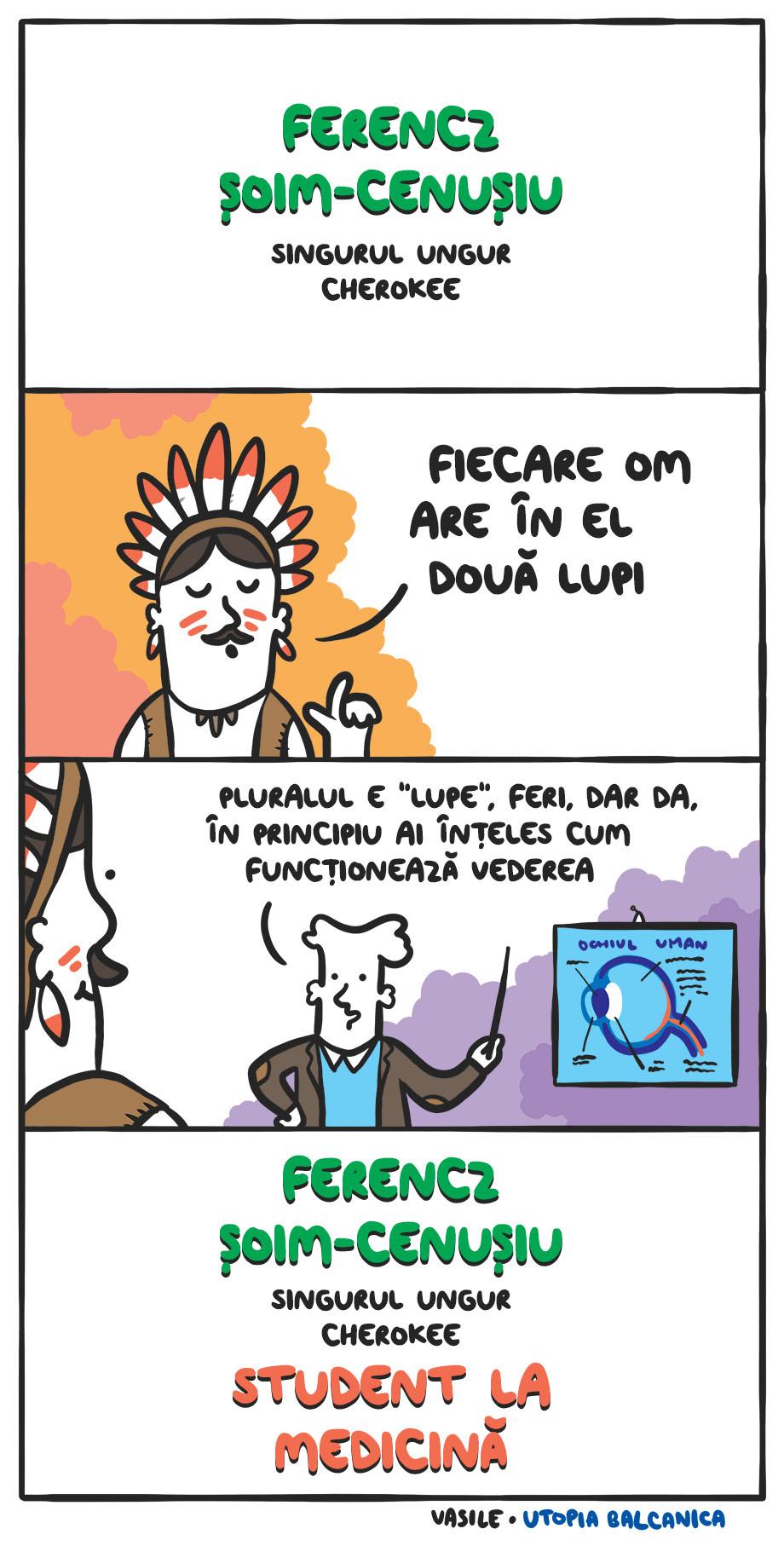 """Titlu: Ferencz Şoim-Cenuşiu, singurul ungur cherokee! Feri: """"Fiecare om are în el două lupi."""" Profu' arătînd spre o diagramă cu ochiul uman: """"Pluralul e lupe, Feri, dar da, în principiu ai înţeles cum funcţionează vederea."""" Titlu: Ferencz Şoim-Cenuşiu, singurul ungur cherokee student la medicină!"""