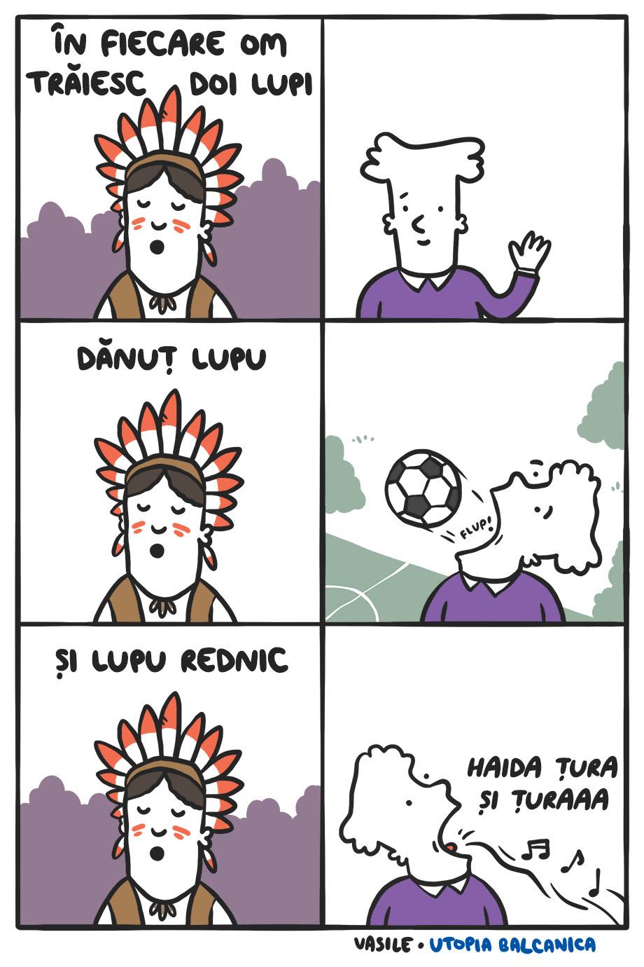 """1. Înţelept cherokee: """"În fiecare om trăiesc doi lupi"""" 2. Omul face cu mâna. 3. """"Dănuţ Lupu"""" 4. Omul scoate pe gură o minge de fotbal. 5. """"Şi Lupu Rednic"""" 6. Omul scoate pe gură note muzicale şi """"Haida ţura şi ţuraaa""""."""