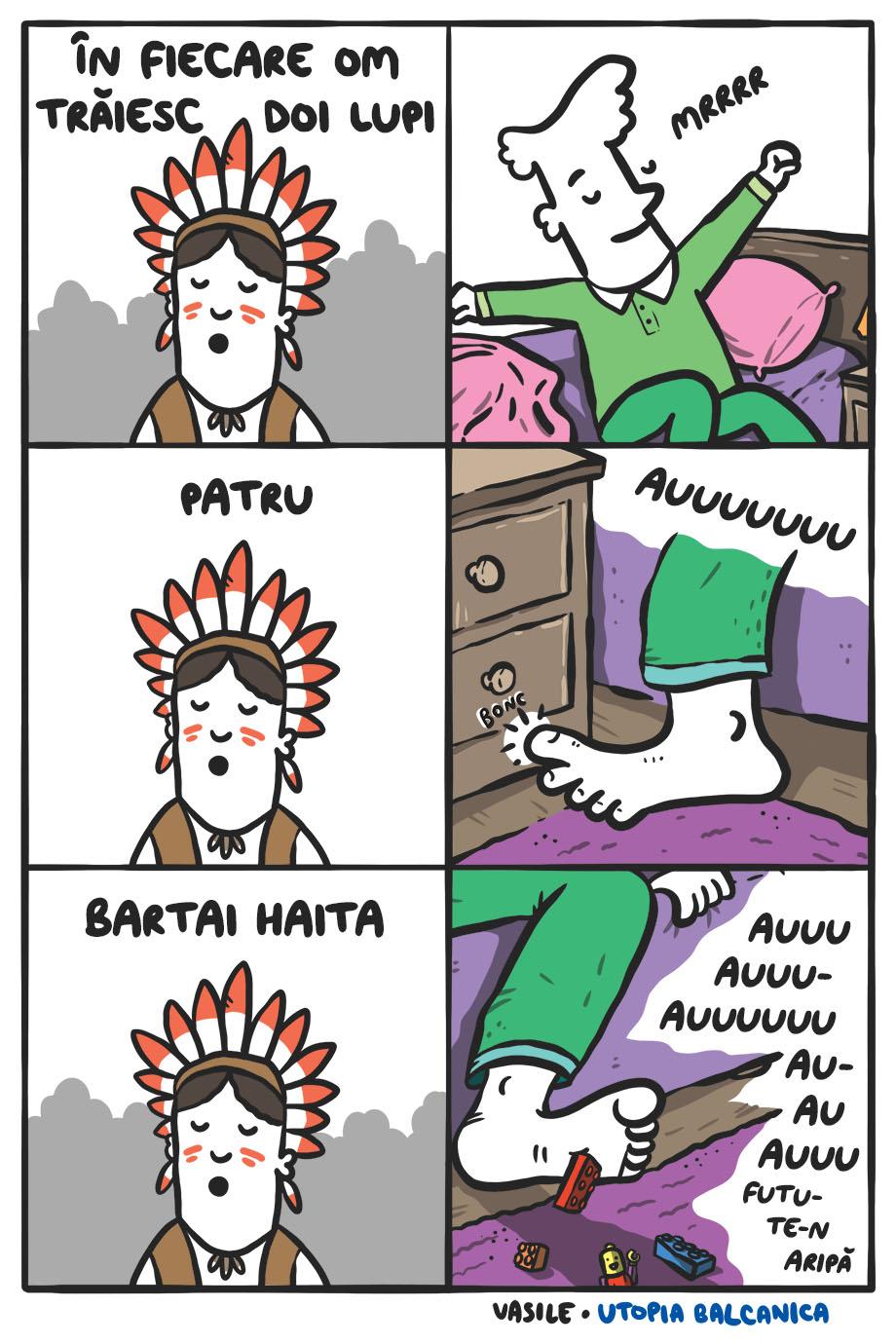 1. Amerindian înţelept: În fiecare om trăiesc doi lupi 2. Vasile iese din pat întinzîndu-se: Mrrrr 3. Amerindian: Patru! 4. Vasile (dă cu deştiu' mare de la picior în noptieră): Auuuuuuu! 5. Amerindian: Bartai haita! 6: Vasile (calcă pe lego) Auuuu auuu auuuuu auuu futu-te-n aripă