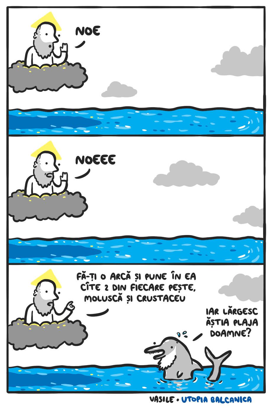 """1. Dumnezeu: """"Noe!"""" 2. Dumnezeu: """"Noeee!"""" 3. Dumnezeu: """"Fă-ţi o arcă şi pune în ea cîte 2 din fiecare peşte, moluscă şi crustaceu!"""" Delfinoe, ieşit din apă: """"Iar lărgesc ăştia plaja, doamne?"""""""